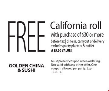 Free California roll with purchase of $30 or more. Before tax | dine in, carryout or delivery. Excludes party platters & buffet, a $5.50 value! Must present coupon when ordering. Not valid with any other offer. One coupon allowed per party. Exp. 10-6-17.