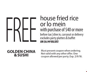 Free house fried rice or lo mein with purchase of $40 or more before tax. Dine in, carryout or delivery. Excludes party platters & buffet an $8.99 value! Must present coupon when ordering. Not valid with any other offer. One coupon allowed per party. Exp. 2/9/18.