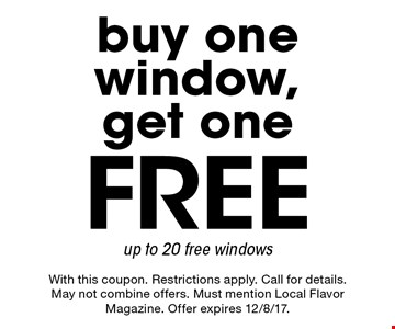 Free buy one window, get one up to 20 free windows. With this coupon. Restrictions apply. Call for details. May not combine offers. Must mention Local Flavor Magazine. Offer expires 12/8/17.