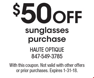 $50 off sunglasses purchase. With this coupon. Not valid with other offers or prior purchases. Expires 1-31-18.