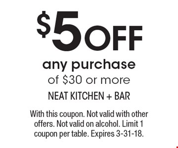 $5 OFF any purchase of $30 or more. With this coupon. Not valid with other offers. Not valid on alcohol. Limit 1 coupon per table. Expires 3-31-18.