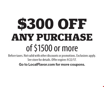 $300 off any purchase of $1500 or more. Before taxes. Not valid with other discounts or promotions. Exclusions apply.See store for details. Offer expires 9/22/17. Go to LocalFlavor.com for more coupons.