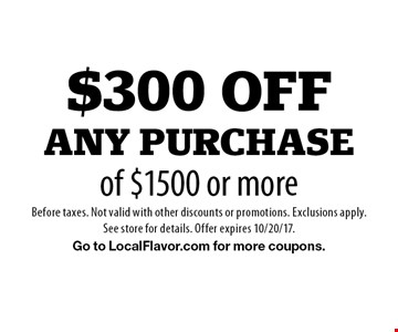 $300 offany purchaseof $1500 or more. Before taxes. Not valid with other discounts or promotions. Exclusions apply.See store for details. Offer expires 10/20/17.Go to LocalFlavor.com for more coupons.