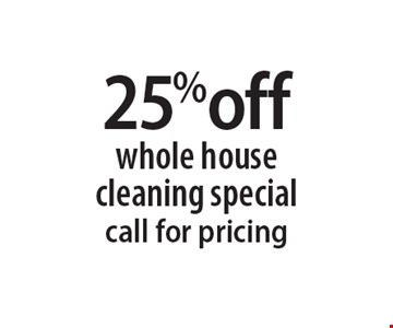 25% off whole house cleaning special call for pricing.