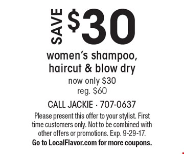 Save $30 women's shampoo, haircut & blow dry now only $30 reg. $60. Please present this offer to your stylist. First time customers only. Not to be combined with other offers or promotions. Exp. 9-29-17. Go to LocalFlavor.com for more coupons.