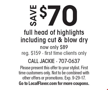 Save $70 full head of highlights including cut & blow dry now only $89 reg. $159 - first time clients only. Please present this offer to your stylist. First time customers only. Not to be combined with other offers or promotions. Exp. 9-29-17. Go to LocalFlavor.com for more coupons.