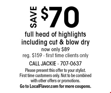 Save $70 full head of highlights including cut & blow dry. Now only $89, reg. $159 - first time clients only. Please present this offer to your stylist. First time customers only. Not to be combined with other offers or promotions. Exp. 11-3-17. Go to LocalFlavor.com for more coupons.