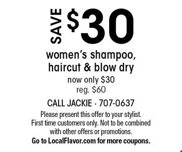 Save $30 women's shampoo, haircut & blow dry - now only $30 - reg. $60. Please present this offer to your stylist. First time customers only. Not to be combined with other offers or promotions. Go to LocalFlavor.com for more coupons.
