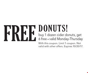 FREE Donuts! buy 1 dozen cider donuts, get 6 free. valid Monday-Thursday. With this coupon. Limit 1 coupon. Not valid with other offers. Expires 10/20/17.