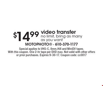 $14.99 video transfer. No limit, bring as many as you want. Special applies to VHS-C, 8mm,Hi8 and MiniDV tapes. With this coupon. One 2-hr tape per DVD max. Not valid with other offers or prior purchases. Expires 9-30-17. Coupon code: cc0817