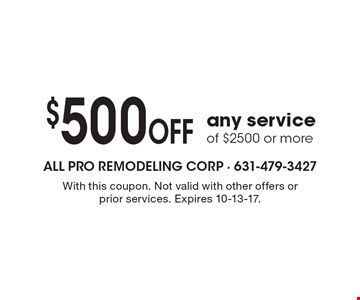 $500 OFF any service of $2500 or more. With this coupon. Not valid with other offers or prior services. Expires 10-13-17.