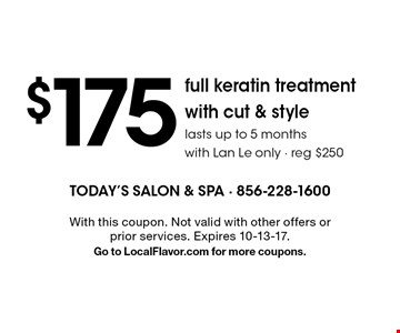 $175 full keratin treatment with cut & style. Lasts up to 5 months. With Lan Le only. Reg $250. With this coupon. Not valid with other offers or prior services. Expires 10-13-17. Go to LocalFlavor.com for more coupons.