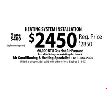 HEATING SYSTEM INSTALLATION $2450. 60,000 BTU Gas Hot Air Furnace Installed into your existing duct work. Reg. Price $2850. With this coupon. Not valid with other offers. Expires 9-8-17.