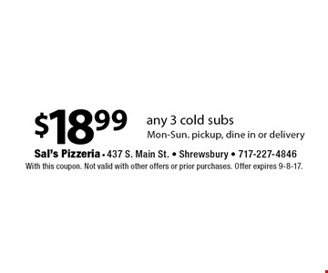 $18.99 any 3 cold subs Mon-Sun. pickup, dine in or delivery. With this coupon. Not valid with other offers or prior purchases. Offer expires 9-8-17.