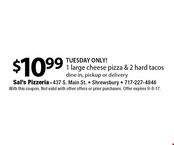 TUESDAY ONLY! $10.99 1 large cheese pizza & 2 hard tacos dine in, pickup or delivery. With this coupon. Not valid with other offers or prior purchases. Offer expires 9-8-17.