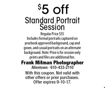 $5 off Standard Portrait Session. Regular Price $55. Includes formal portraits captured on yearbook approved background, cap and gown, and casual portraits on an alternate background. Note: Price is for session only prints and files are additional fee. With this coupon. Not valid with other offers or prior purchases. Offer expires 9-10-17.