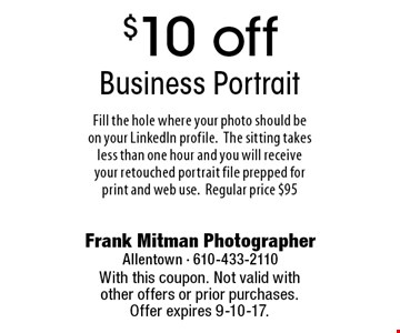 $10 off Business Portrait. Fill the hole where your photo should be on your LinkedIn profile. The sitting takes less than one hour and you will receive your retouched portrait file prepped for print and web use. Regular price $95. With this coupon. Not valid with other offers or prior purchases. Offer expires 9-10-17.
