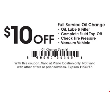 $10 off Full Service Oil Change - Oil, Lube & Filter - Complete Fluid Top-Off - Check Tire Pressure - Vacuum Vehicle. With this coupon. Valid at Plano location only. Not valid with other offers or prior services. Expires 11/30/17.