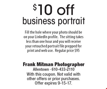 $10 off business portrait Fill the hole where your photo should be on your LinkedIn profile.The sitting takes less than one hour and you will receive your retouched portrait file prepped for print and web use. Regular price $95. With this coupon. Not valid with other offers or prior purchases. Offer expires 9-15-17.
