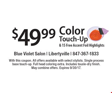 $49.99 Color Touch-Up & 15 Free Accent Foil Highlights. With this coupon. All offers available with select stylists. Single process base touch-up. Full head coloring extra. Includes tousle-dry finish. May combine offers. Expires 9/30/17.
