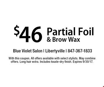 $46 Partial Foil & Brow Wax. With this coupon. All offers available with select stylists. May combine offers. Long hair extra. Includes tousle-dry finish. Expires 9/30/17.