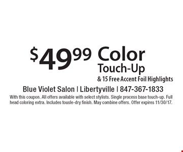 $49.99 color touch-up & 15 free accent foil highlights. With this coupon. All offers available with select stylists. Single process base touch-up. Full head coloring extra. Includes tousle-dry finish. May combine offers. Offer expires 11/30/17.
