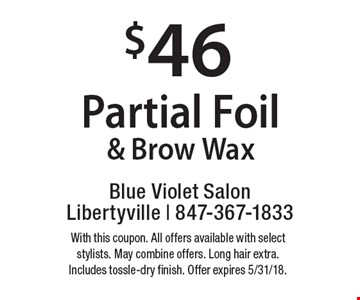 $46 Partial Foil & Brow Wax. With this coupon. All offers available with select stylists. May combine offers. Long hair extra. Includes tossle-dry finish. Offer expires 5/31/18.