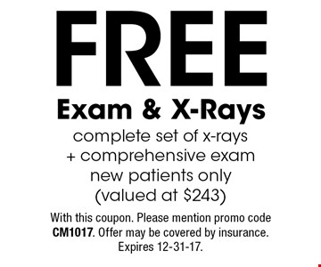 Free Exam & X-Rays complete set of x-rays + comprehensive exam new patients only (valued at $243). With this coupon. Please mention promo code CM1017. Offer may be covered by insurance. Expires 12-31-17.