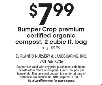 $7.99 Bumper Crop premium certified organic compost, 2 cubic ft. bag. Reg. $9.99. Coupon not valid with any prior purchases, sale items, or with other offers or coupons. Limit 1 coupon per household. Must present coupon to cashier at time of purchase. No cash value. Offer expires 11-20-17. Go to LocalFlavor.com for more coupons.