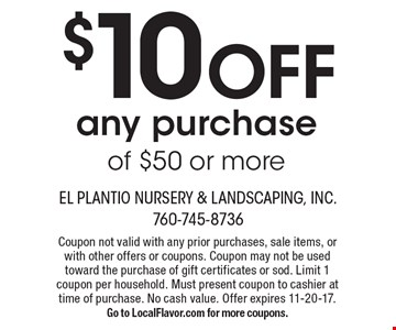 $10 OFF any purchase of $50 or more. Coupon not valid with any prior purchases, sale items, or with other offers or coupons. Coupon may not be used toward the purchase of gift certificates or sod. Limit 1 coupon per household. Must present coupon to cashier at time of purchase. No cash value. Offer expires 11-20-17. Go to LocalFlavor.com for more coupons.