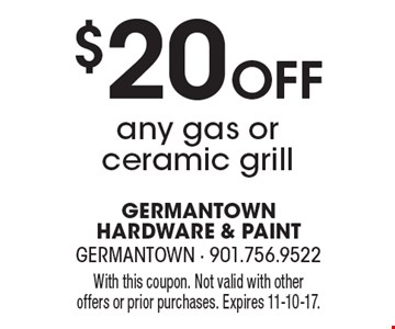 $20 Off Any Gas Or Ceramic Grill. With this coupon. Not valid with other offers or prior purchases. Expires 11-10-17.