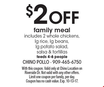 $2 Off family meal includes 2 whole chickens, lg rice, lg beans, lg potato salad, salsa & tortillas feeds 4-6 people. With this coupon. Valid only at Chino Location on Riverside Dr. Not valid with any other offers. Limit one coupon per family, per day. Coupon has no cash value. Exp. 10-13-17.