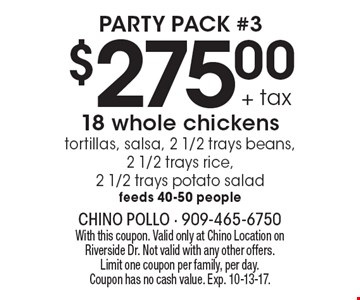 Party pack #3 $275.00 + tax 8 whole chickens tortillas, salsa, 2 1/2 trays beans, 2 1/2 trays rice, 2 1/2 trays potato salad feeds 40-50 people. With this coupon. Valid only at Chino Location on Riverside Dr. Not valid with any other offers. Limit one coupon per family, per day. Coupon has no cash value. Exp. 10-13-17.