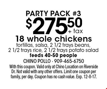 $275.50 + tax 18 whole chickens tortillas, salsa, 2 1/2 trays beans, 2 1/2 trays rice, 2 1/2 trays potato salad. feeds 40-50 people. Party Pack #3. With this coupon. Valid only at Chino Location on Riverside Dr. Not valid with any other offers. Limit one coupon per family, per day. Coupon has no cash value. Exp. 12-8-17.