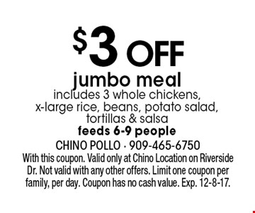 $3 OFF jumbo meal. includes 3 whole chickens,x-large rice, beans, potato salad, tortillas & salsa. feeds 6-9 people. With this coupon. Valid only at Chino Location on Riverside Dr. Not valid with any other offers. Limit one coupon per family, per day. Coupon has no cash value. Exp. 12-8-17.