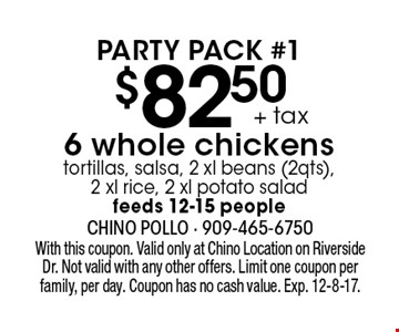 $82.50 + tax 6 whole chickens tortillas, salsa, 2 xl beans (2qts), 2 xl rice, 2 xl potato salad. feeds 12-15 people. Party Pack #1. With this coupon. Valid only at Chino Location on Riverside Dr. Not valid with any other offers. Limit one coupon per family, per day. Coupon has no cash value. Exp. 12-8-17.