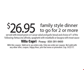 $26.95 family style dinner to go for 2 or more served with mixed green or Caesar salad and garlic bread and choice of 1 of the following: fettuccine alfredo, spaghetti with meatballs or lasagna with meat sauce. With this coupon. Valid on to-go orders only. Only one order per coupon. Not valid with any other offer, coupon, Happy Hour, prix-fixe menu or promotion. Exp. 9/22/17.