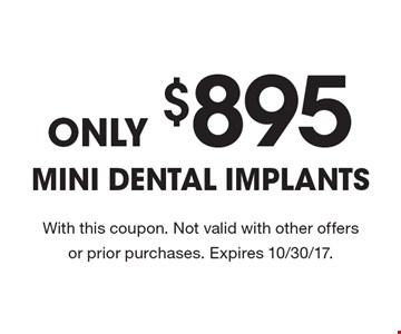 Only $895 Mini Dental Implants. With this coupon. Not valid with other offers or prior purchases. Expires 10/30/17.