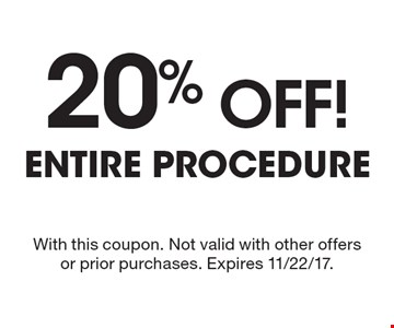 20% off! entire procedure. With this coupon. Not valid with other offers or prior purchases. Expires 11/22/17.