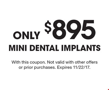 Only $895 mini dental implants. With this coupon. Not valid with other offers or prior purchases. Expires 11/22/17.