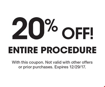 20% Off! Entire Procedure. With this coupon. Not valid with other offers or prior purchases. Expires 12/29/17.