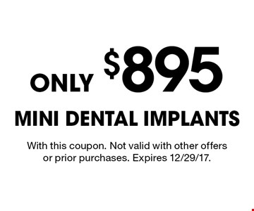 Only $895 Mini Dental Implants. With this coupon. Not valid with other offers or prior purchases. Expires 12/29/17.