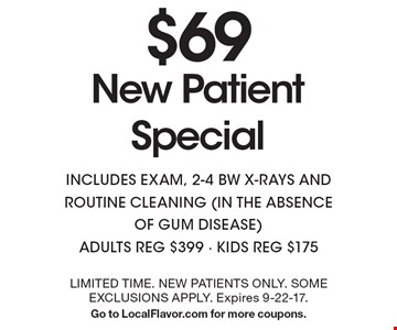 $69 New Patient Special INCLUDES EXAM, 2-4 BW X-RAYS AND ROUTINE CLEANING (IN THE ABSENCE OF GUM DISEASE)ADULTS REG $399 - KIDS REG $175. LIMITED TIME. NEW PATIENTS ONLY. SOME EXCLUSIONS APPLY. Expires 9-22-17.Go to LocalFlavor.com for more coupons.