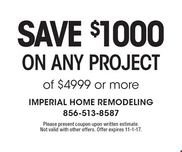 Save $1000 on any project of $4999 or more. Please present coupon upon written estimate. Not valid with other offers. Offer expires 11-1-17.