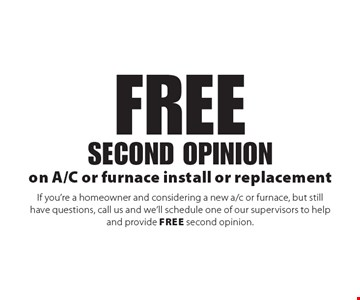 Free second opinion on A/C or furnace install or replacement If you're a homeowner and considering a new a/c or furnace, but still have questions, call us and we'll schedule one of our supervisors to help and provide free second opinion.