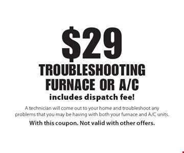 $29 troubleshooting furnace or a/c. A technician will come out to your home and troubleshoot any problems that you may be having with both your furnace and A/C units. With this coupon. Not valid with other offers.