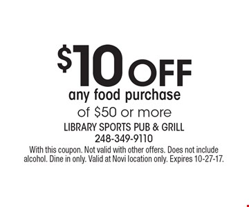 $10 Off any food purchase of $50 or more. With this coupon. Not valid with other offers. Does not include alcohol. Dine in only. Valid at Novi location only. Expires 10-27-17.
