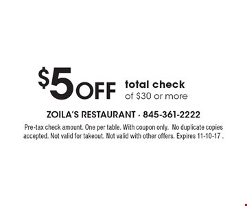 $5 Off total check of $30 or more. Pre-tax check amount. One per table. With coupon only.No duplicate copies accepted. Not valid for takeout. Not valid with other offers. Expires 11-10-17 .