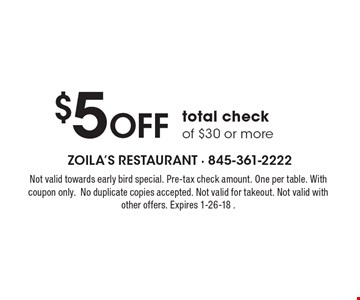 $5 Off total check of $30 or more. Not valid towards early bird special. Pre-tax check amount. One per table. With coupon only.No duplicate copies accepted. Not valid for takeout. Not valid with other offers. Expires 1-26-18 .