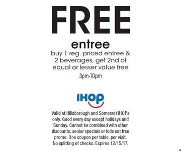 FREE entree buy 1 reg. priced entree & 2 beverages, get 2nd of equal or lesser value free3pm-10pm. Valid at Hillsborough and Somerset IHOPs only. Good every day except holidays and Sunday. Cannot be combined with other discounts, senior specials or kids eat free promo. One coupon per table, per visit. No splitting of checks. Expires 12/15/17.